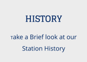 HISTORY Take a Brief look at our Station History